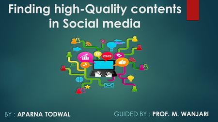 Finding high-Quality contents in Social media BY : APARNA TODWAL GUIDED BY : PROF. M. WANJARI.