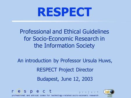 RESPECT Professional and Ethical Guidelines for Socio-Economic Research in the Information Society An introduction by Professor Ursula Huws, RESPECT Project.