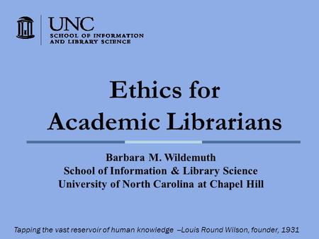 Ethics for Academic Librarians Barbara M. Wildemuth School of Information & Library Science University of North Carolina at Chapel Hill Tapping the vast.