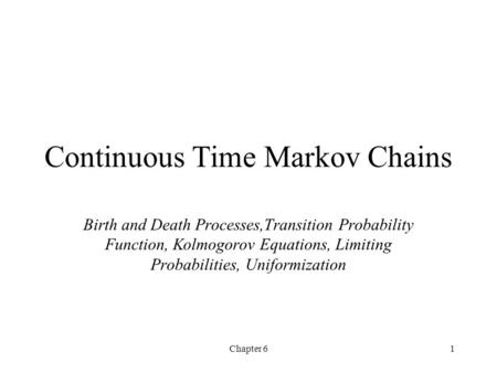 Chapter 61 Continuous Time Markov Chains Birth and Death Processes,Transition Probability Function, Kolmogorov Equations, Limiting Probabilities, Uniformization.