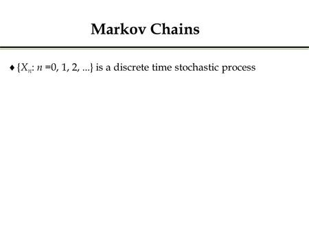  { X n : n =0, 1, 2,...} is a discrete time stochastic process Markov Chains.