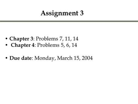 Chapter 3 : Problems 7, 11, 14 Chapter 4 : Problems 5, 6, 14 Due date : Monday, March 15, 2004 Assignment 3.