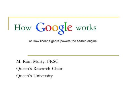 How works M. Ram Murty, FRSC Queen's Research Chair Queen's University or How linear algebra powers the search engine.