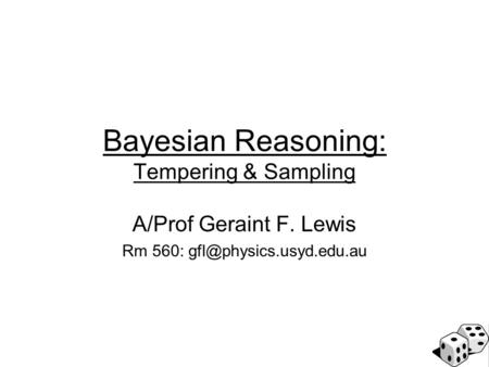 Bayesian Reasoning: Tempering & Sampling A/Prof Geraint F. Lewis Rm 560: