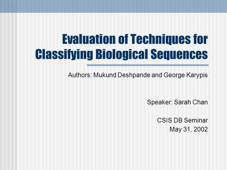 Evaluation of Techniques for Classifying Biological Sequences Authors: Mukund Deshpande and George Karypis Speaker: Sarah Chan CSIS DB Seminar May 31,