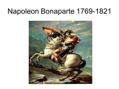 Napoleon Bonaparte 1769-1821. Early Life Aug. 5, 1769 Born in Corsica Attended military academy at age 9 Upon graduation entered the Ecole Militaire in.