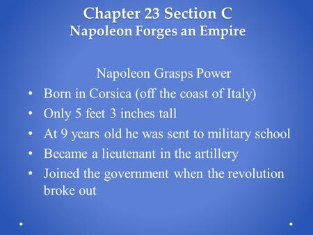Chapter 23 Section C Napoleon Forges an Empire Napoleon Grasps Power Born in Corsica (off the coast of Italy) Only 5 feet 3 inches tall At 9 years old.