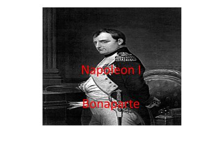 Napoleon I Bonaparte. Early Life Born in Corsica to an important family that was having bad luck Went to France to join the army Became captain of an.