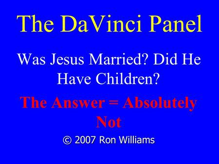 The DaVinci Panel Was Jesus Married? Did He Have Children? The Answer = Absolutely Not © 2007 Ron Williams.