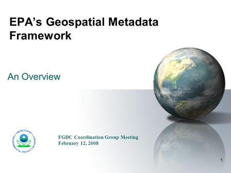 1 EPA's Geospatial Metadata Framework An Overview FGDC Coordination Group Meeting February 12, 2008.
