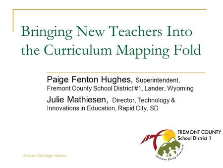 Awaken~Challenge~Achieve Bringing New Teachers Into the Curriculum Mapping Fold Paige Fenton Hughes, Superintendent, Fremont County School District #1,