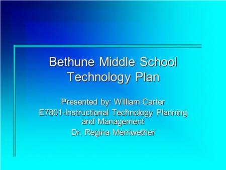 Bethune Middle School Technology Plan Presented by: William Carter E7801-Instructional Technology Planning and Management Dr. Regina Merriwether.