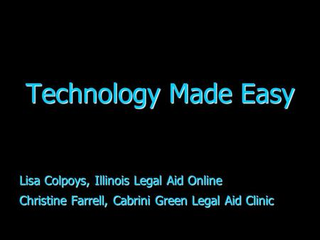 Technology Made Easy Lisa Colpoys, Illinois Legal Aid Online Christine Farrell, Cabrini Green Legal Aid Clinic.
