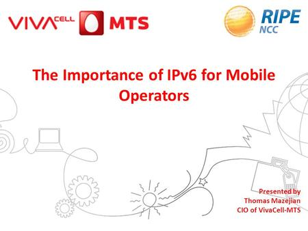 1 The Importance of IPv6 for Mobile Operators Presented by Thomas Mazejian CIO of VivaCell-MTS.