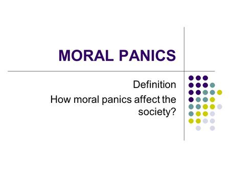 MORAL PANICS Definition How moral panics affect the society?