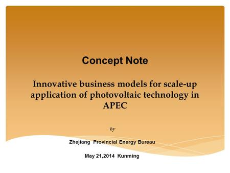 Concept Note Innovative business models for scale-up application of photovoltaic technology in APEC by Zhejiang Provincial Energy Bureau May 21,2014 Kunming.