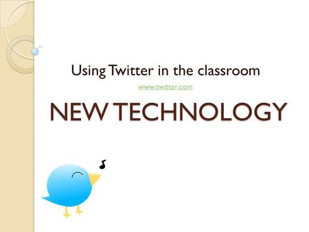 NEW TECHNOLOGY Using Twitter in the classroom www.twitter.com.