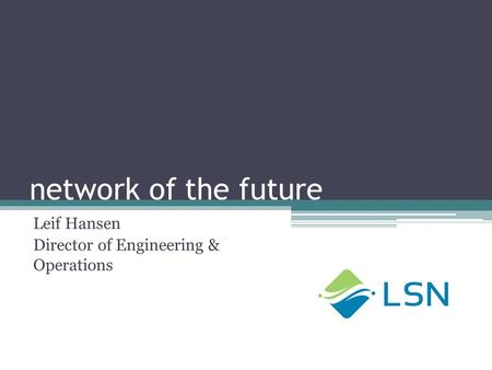 Network of the future Leif Hansen Director of Engineering & Operations.