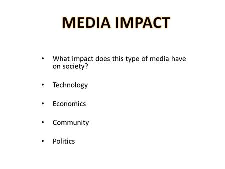What impact does this type of media have on society? Technology Economics Community Politics.