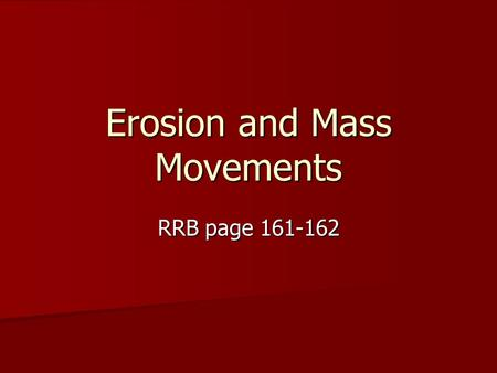 Erosion and Mass Movements RRB page 161-162. Erosion Erosion: The carrying of sediment by wind, water, ice and other agents Erosion: The carrying of sediment.