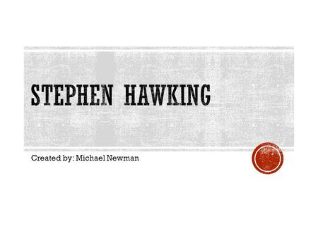 Created by: Michael Newman. Stephen Hawking is a famous physicist that showed that Einstein's General Theory of Relativity implied space and time would.