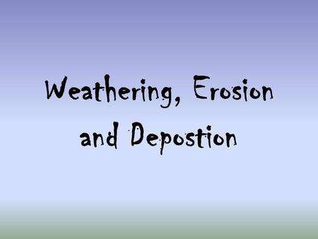 Weathering, Erosion and Depostion. Weathering The breaking down of rocks into small particles such as sand and pebbles. There are two types of weathering:
