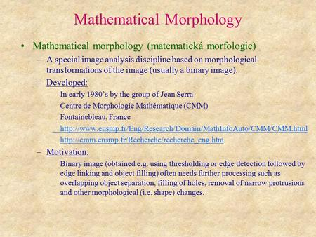 Mathematical Morphology Mathematical morphology (matematická morfologie) –A special image analysis discipline based on morphological transformations of.