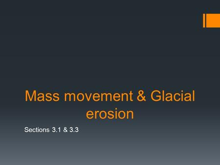 Mass movement & Glacial erosion Sections 3.1 & 3.3.