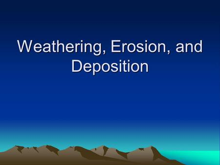 Weathering, Erosion, and Deposition. Weathering, erosion, and deposition changes the Earth's surface –Weathering-wears down the Earth's surface –Erosion-moves.