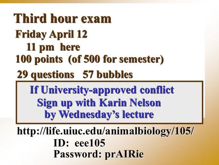 Third hour exam  ID: eee105 Password: prAIRie Friday April 12 11 pm here 100 points (of 500 for semester) 29 questions.
