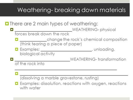 Weathering- breaking down materials  There are 2 main types of weathering:  ____________________________WEATHERING- physical forces break down the rock.
