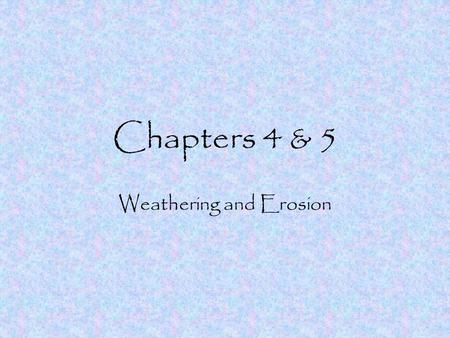 Chapters 4 & 5 Weathering and Erosion Weathering Weathering is the breaking down of rocks and other materials 2 types of weathering –Mechanical –Chemical.