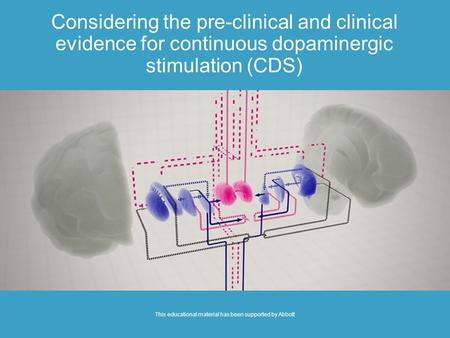 Considering the pre-clinical and clinical evidence for continuous dopaminergic stimulation (CDS) This educational material has been supported by Abbott.