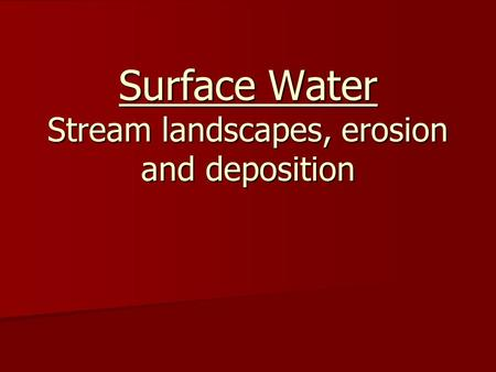 Surface Water Stream landscapes, erosion and deposition