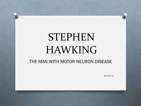 STEPHEN HAWKING THE MAN WITH MOTOR NEURON DISEASE By Finn A.