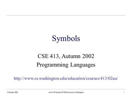 18-October-2002cse413-09-Symbols © 2002 University of Washington1 Symbols CSE 413, Autumn 2002 Programming Languages