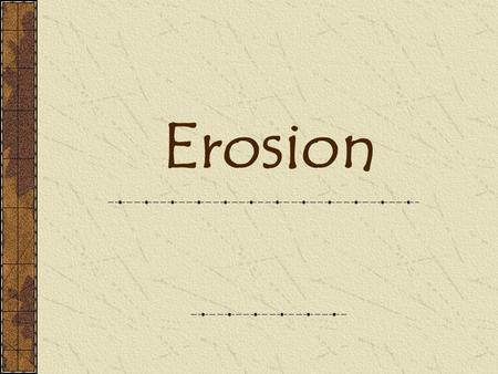 Erosion. Definitions Erosion- Breakdown and movement of materials by wind, water, or ice Deposition- Drop off or settling of eroded materials.