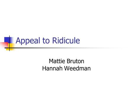 Appeal to Ridicule Mattie Bruton Hannah Weedman. Definition of Fallacy AKA: Appeal to Mockery, The Horse Laugh. Appeal to Ridicule is a fallacy in which.