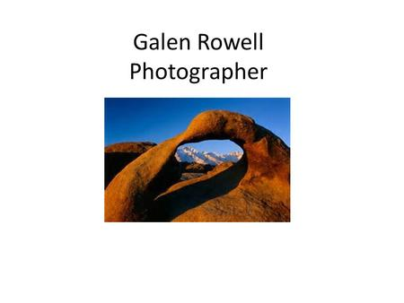 Galen Rowell Photographer. Rowell's Life Galen Rowell was born August 23 1940 Died August 11 2002 Introduced to wildlife at a very young age. Started.
