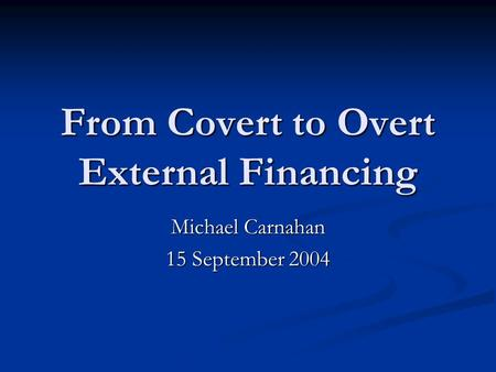 From Covert to Overt External Financing Michael Carnahan 15 September 2004.