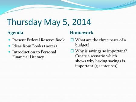 Thursday May 5, 2014 Agenda Homework Present Federal Reserve Book Ideas from Books (notes) Introduction to Personal Financial Literacy  What are the three.