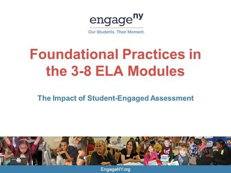 EngageNY.org Foundational Practices in the 3-8 ELA Modules The Impact of Student-Engaged Assessment.