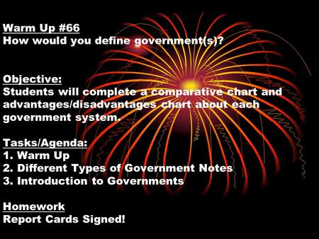Warm Up #66 How would you define government(s)? Objective: Students will complete a comparative chart and advantages/disadvantages chart about each government.