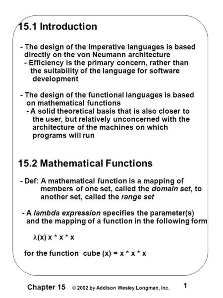 1 Chapter 15 © 2002 by Addison Wesley Longman, Inc. 15.1 Introduction - The design of the imperative languages is based directly on the von Neumann architecture.