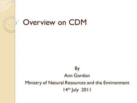 Overview on CDM By Ann Gordon Ministry of Natural Resources and the Environment 14 th July 2011.