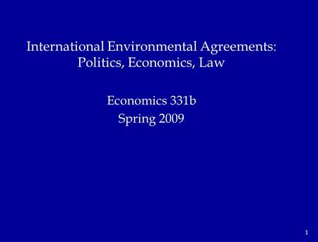 1 Economics 331b Spring 2009 International Environmental Agreements: Politics, Economics, Law.