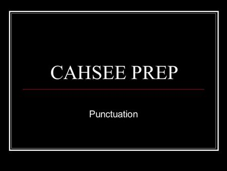 CAHSEE PREP Punctuation. PUNCTUATION Punctuation questions involve answer choices using different kinds of punctuation marks. COMMAS - - >, Commas indicate.