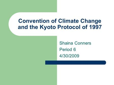 Convention of Climate Change and the Kyoto Protocol of 1997 Shaina Conners Period 6 4/30/2009.