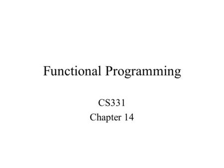Functional Programming CS331 Chapter 14. Functional Programming Original functional language is LISP –LISt Processing –The list is the fundamental data.