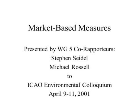 Market-Based Measures Presented by WG 5 Co-Rapporteurs: Stephen Seidel Michael Rossell to ICAO Environmental Colloquium April 9-11, 2001.
